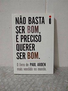 Não Basta Ser Bom, É Preciso Querer Ser Bom - Paul Arden