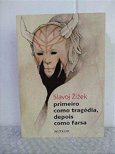 Primeiro Como Tragédia, Depois Como Farsa - Slavoj Zizek