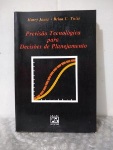 Previsão Tecnológica para Decisões de Planejamento - Harry Jones e Brian C. Twiss