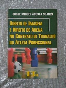 Direito de Imagem e Direito de Arena no Contrato de Trabalho do Atleta Profissional - Jorge Miguel Acosta Soares