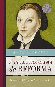 A Primeira-Dama da Reforma - Ruth A. Tucker