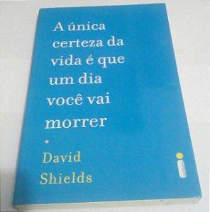 A única certeza da vida é que um dia você vai morrer - David Shields