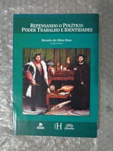 Repensando o Político: Poder Trabalho e Identidades - Renato da Silva Dias