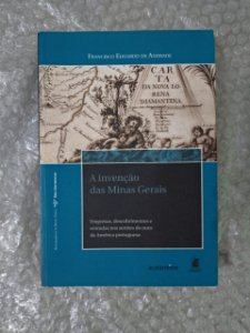 A Invenção das Minas Gerais - Francisco Eduardo de Andrade