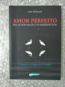 Amor Imperfeito  Relacionamentos Imperfeitos - John Welwood
