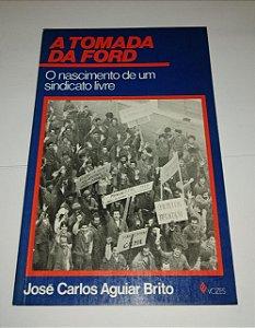 A tomada da Ford - O nascimento de um sindicato livre - José Carlos Aguiar Brito