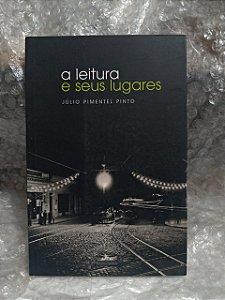 A Leitura e Seus Lugares - Júlio Pimentel Pinto