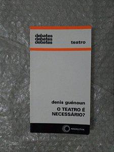 O Teatro é Necessário? - Denis Guénoun