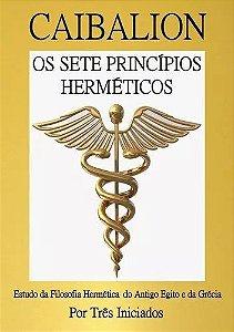 Caibalion - Os Sete Princípios Herméticos - Estudo da filosofia hermética do Antigo Egito e da Grécia