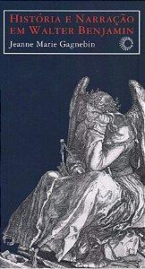 História e narração em Walter Benjamin - Jeanne Marie Gagnebin
