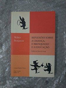 Reflexões Sobre A Criança, O Brinquedo e a Educação - Walter Benjamin