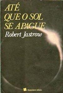 Até que o Sol se apague - Robert Jastrow