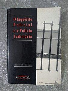 O Inquérito Policial e a Polícia Judiciária - José Geraldo da Silva