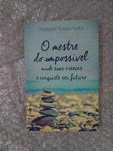 O Mestre do Possível: Mude suas Crenças e Conquiste seu Futuro - Tadashi Kadomoto