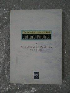 Cultura Pública: A Organização Política do Sonho - Jorge da Cunha Lima