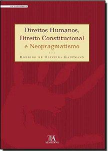 Direitos Humanos, Direito Constitucional e Neopragmatismo - Rodrigo de Oliveira Kaufmann