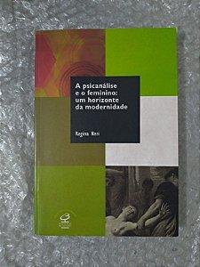 A Psicanálise e o Feminino: Um Horizonte da Modernidade - Regina Neri