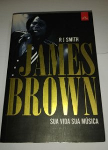 James Brown - Sua vida sua música - R J Smith