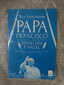 Todo dia é Natal - Sua Santidade Papa Francisco