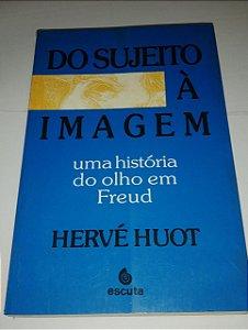 Do sujeito a imagem - Uma história do olho em Freud - Herve Huot