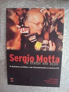 Sergio Motta o trator em ação - Os Bastidores da Política e das Telecomunicações no Governo FHC - José Prata