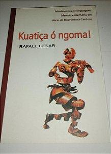 Kuatiça ó ngoma! - Rafael Cesar - Movimentos de linguagem, história e memória em obras de Boaventura Cardoso