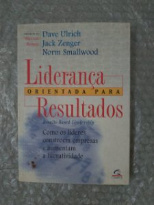 Liderança Orientada Para Resultados - Dave Ulrich, Jack Zenger e Norm Smallwood
