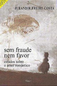 Sem fraude nem favor - Estudos sobre o amor romântico - Jurandir Freire Costa