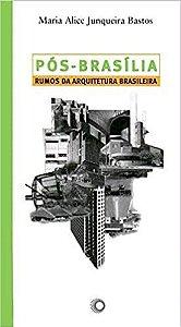 Pós-Brasília - Rumos da arquitetura brasileira - Maria Alice Junqueira Bastos