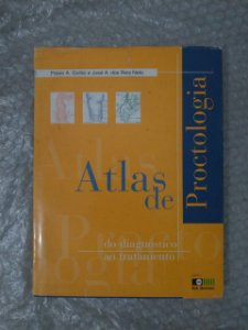Atlas de Proctologia: Do Diagnóstico ao Tratamento - Flávio A. Quilici e José A. dos Reis Neto