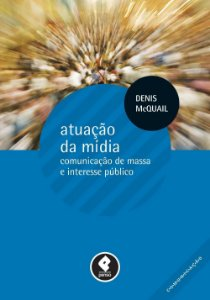 Atuação da mídia - Comunicação de massa e interesse público - Denis Mcquail