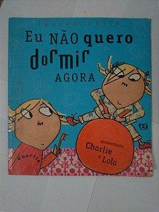 Charlie e Lola: Eu não Quero Dormi Agora - Lauren Child