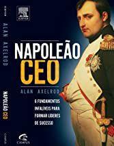 Napoleão CEO - Alan Axelrod - 6 Fundamentos infalíveis para formar líderes de sucesso
