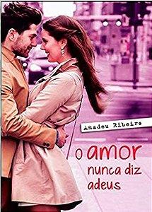 O Amor Nunca Diz Adeus - Amadeu Ribeiro - Romance espírita