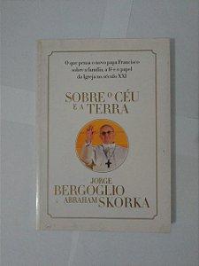 Sobre o Céu e a Terra - Jorge Bergoglio e Abraham Skorka