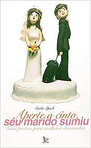 Aperte o Cinto Seu Marido Sumiu  - Guia prático para mulheres descasadas - Carla Spach
