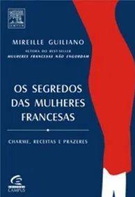 Os Segredos das Mulheres Francesas - Charme, Receitas e Prazeres - Mireille Guiliano
