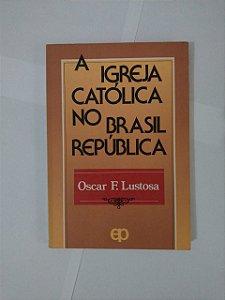 A Igreja Católica no Brasil República - Oscar F. Lustosa