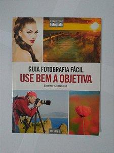 Guia Fotografia Fácil: Use Bem a Objetiva - Laurent Guerinaud