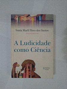 A Ludicidade como Ciência - Santa Marli Pires dos Santos (Organizadora)