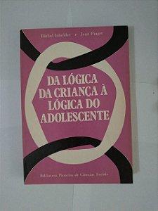 Da Lógica da Criança à Lógica do Adolescente  - Barbel Inhelder e Jean Piaget