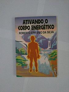 Ativando o Corpo Energético - Roberto Epifânio da Silva