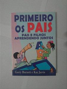 Primeiro os Pais : Pais e Filhos Aprendendo Juntos - Garry Burnett e Kay Jarvis