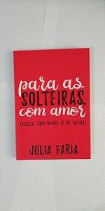 Para as Solteiras, Com Amor - Julia Faria