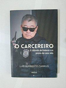 O Carcereiro: O Japonês da Federal e os Presos da Lava jato - Luís Umberto Carrijo