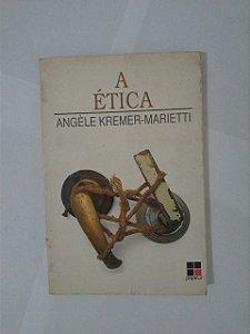 A Ética - Angèle Kremer-Marietti