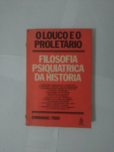 O Louco e o Proletário: Filosofia Psiquiátrica da História - Emmanuel Todd