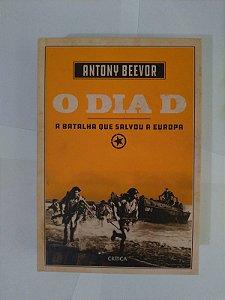 O Dia D : A Batalha que Salvou a Europa - Antony Beevor
