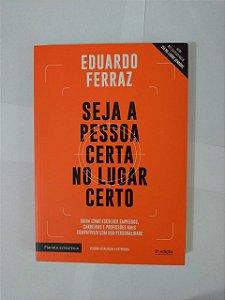 Seja a Pessoa Certa no Lugar Certo - Eduardo Ferraz