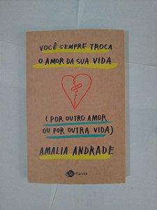 Você Sempre Troca o Amor da Sua Vida (Por Outro amor ou Por Outra Vida) - Amalia Andrade